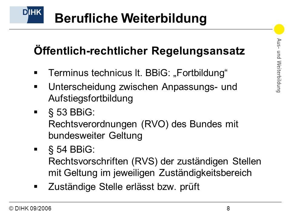 © DIHK 09/2006 8 Öffentlich-rechtlicher Regelungsansatz Terminus technicus lt. BBiG: Fortbildung Unterscheidung zwischen Anpassungs- und Aufstiegsfort