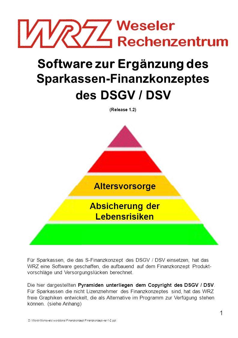 1 Software zur Ergänzung des Sparkassen-Finanzkonzeptes des DSGV / DSV (Release 1.2) Altersvorsorge Absicherung der Lebensrisiken Für Sparkassen, die das S-Finanzkonzept des DSGV / DSV einsetzen, hat das WRZ eine Software geschaffen, die aufbauend auf dem Finanzkonzept Produkt- vorschläge und Versorgungslücken berechnet.