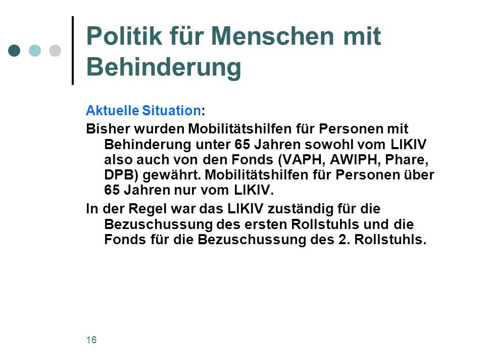 16 Politik für Menschen mit Behinderung Aktuelle Situation: Bisher wurden Mobilitätshilfen für Personen mit Behinderung unter 65 Jahren sowohl vom LIKIV also auch von den Fonds (VAPH, AWIPH, Phare, DPB) gewährt.
