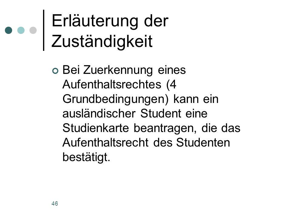46 Erläuterung der Zuständigkeit Bei Zuerkennung eines Aufenthaltsrechtes (4 Grundbedingungen) kann ein ausländischer Student eine Studienkarte beantragen, die das Aufenthaltsrecht des Studenten bestätigt.
