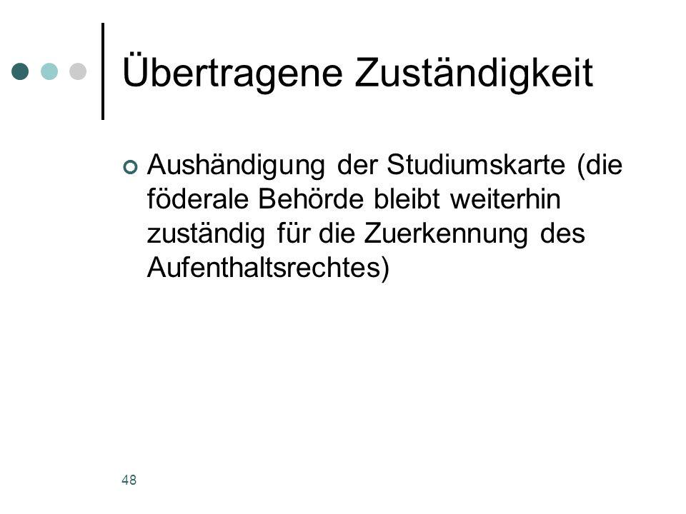 48 Übertragene Zuständigkeit Aushändigung der Studiumskarte (die föderale Behörde bleibt weiterhin zuständig für die Zuerkennung des Aufenthaltsrechtes)