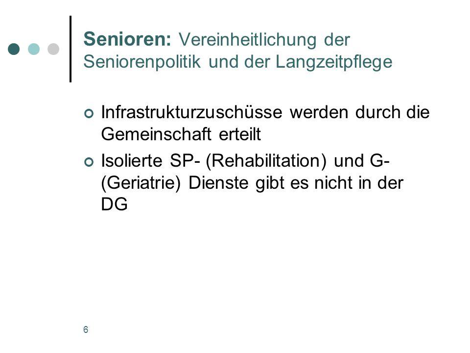 6 Senioren: Vereinheitlichung der Seniorenpolitik und der Langzeitpflege Infrastrukturzuschüsse werden durch die Gemeinschaft erteilt Isolierte SP- (Rehabilitation) und G- (Geriatrie) Dienste gibt es nicht in der DG