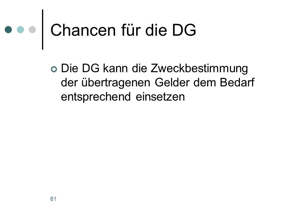 61 Chancen für die DG Die DG kann die Zweckbestimmung der übertragenen Gelder dem Bedarf entsprechend einsetzen
