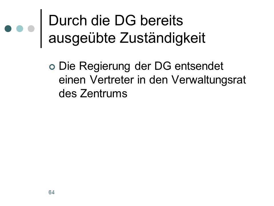 64 Durch die DG bereits ausgeübte Zuständigkeit Die Regierung der DG entsendet einen Vertreter in den Verwaltungsrat des Zentrums