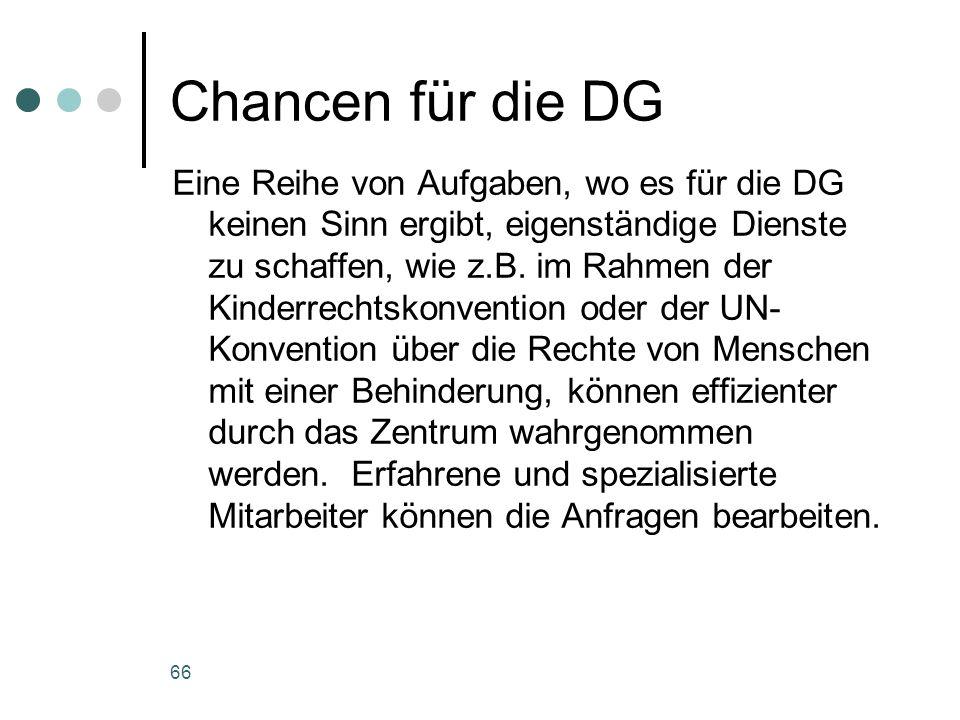 66 Chancen für die DG Eine Reihe von Aufgaben, wo es für die DG keinen Sinn ergibt, eigenständige Dienste zu schaffen, wie z.B.