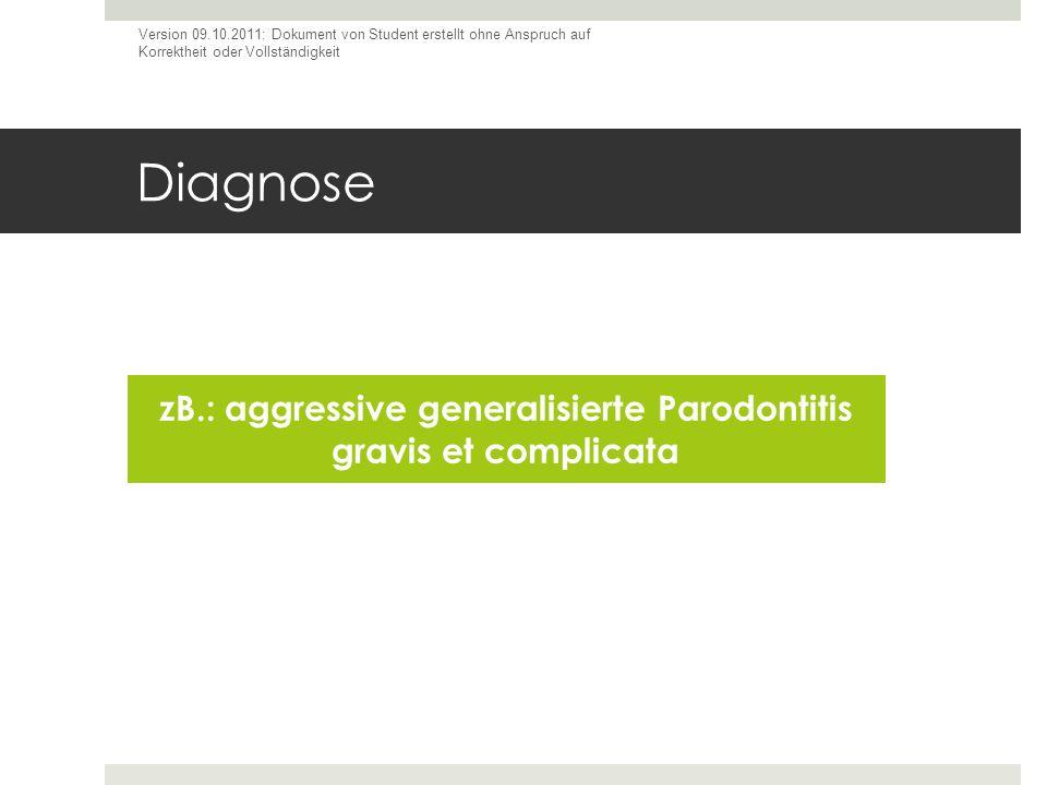 Diagnose zB.: aggressive generalisierte Parodontitis gravis et complicata Version 09.10.2011: Dokument von Student erstellt ohne Anspruch auf Korrekth