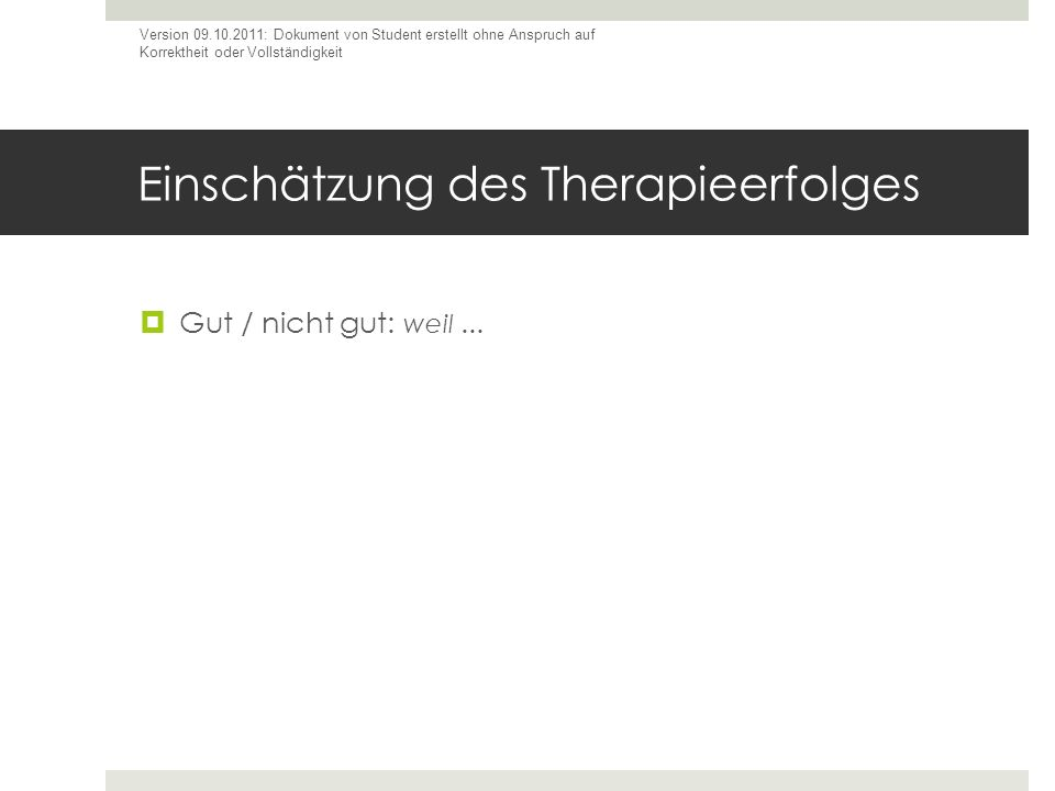 Einschätzung des Therapieerfolges Gut / nicht gut: weil... Version 09.10.2011: Dokument von Student erstellt ohne Anspruch auf Korrektheit oder Vollst
