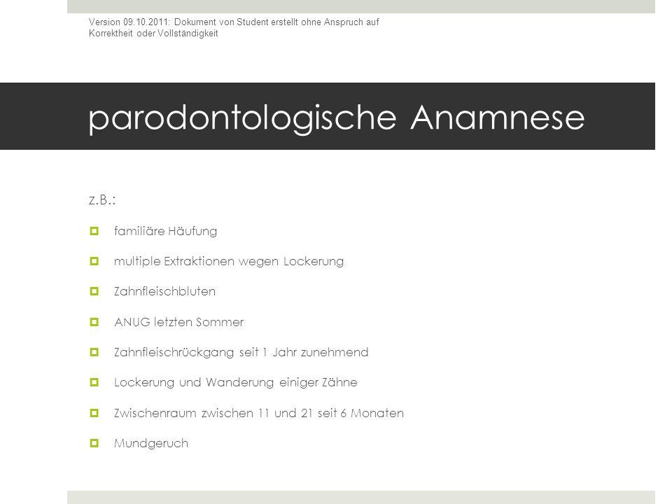 parodontologische Anamnese z.B.: familiäre Häufung multiple Extraktionen wegen Lockerung Zahnfleischbluten ANUG letzten Sommer Zahnfleischrückgang sei