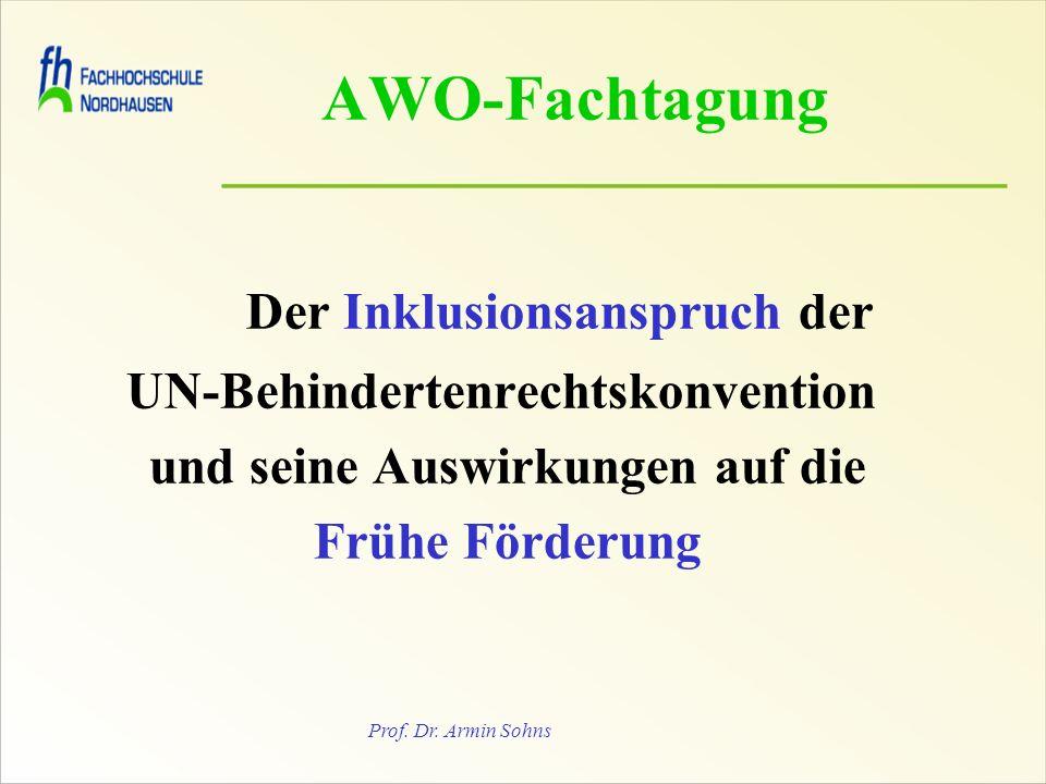Prof. Dr. Armin Sohns Der Inklusionsanspruch der UN-Behindertenrechtskonvention und seine Auswirkungen auf die Frühe Förderung AWO-Fachtagung