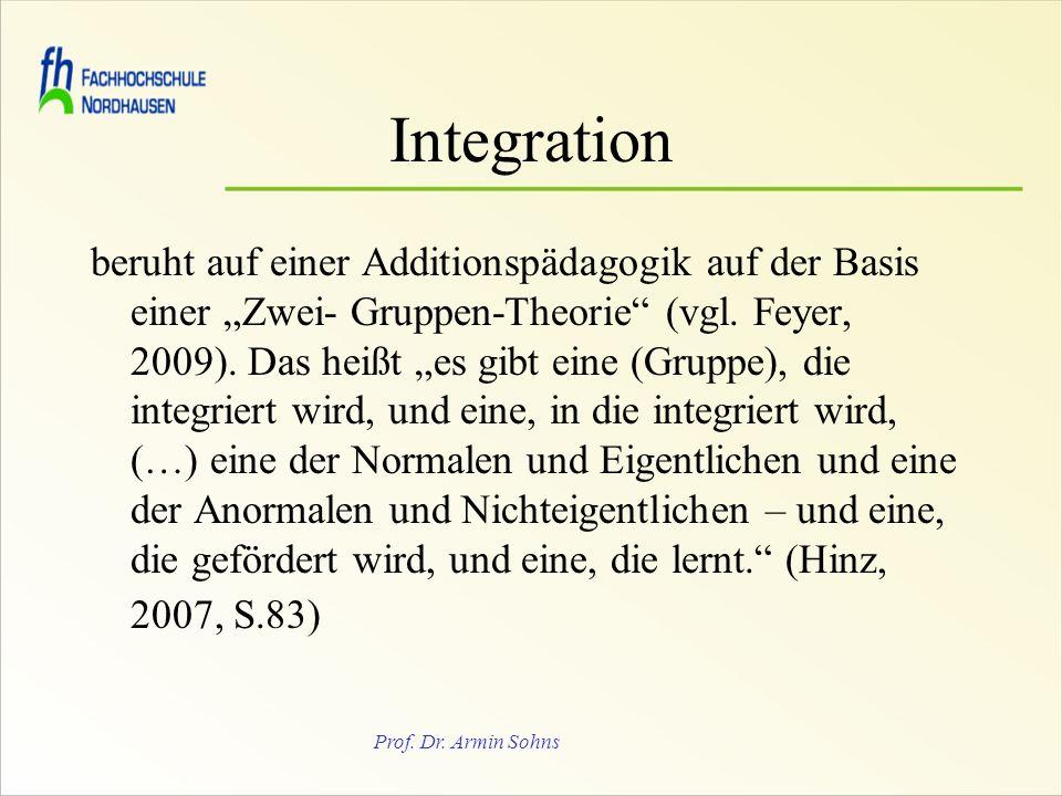 Prof. Dr. Armin Sohns Integration beruht auf einer Additionspädagogik auf der Basis einer Zwei- Gruppen-Theorie (vgl. Feyer, 2009). Das heißt es gibt