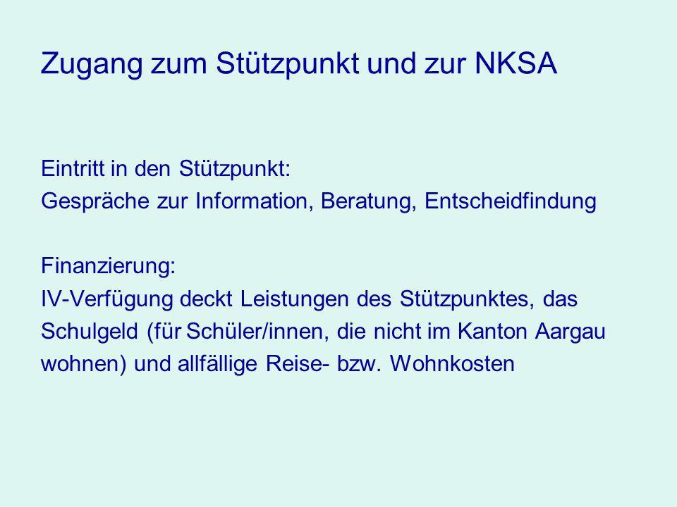 Zugang zum Stützpunkt und zur NKSA Eintritt in den Stützpunkt: Gespräche zur Information, Beratung, Entscheidfindung Finanzierung: IV-Verfügung deckt Leistungen des Stützpunktes, das Schulgeld (für Schüler/innen, die nicht im Kanton Aargau wohnen) und allfällige Reise- bzw.