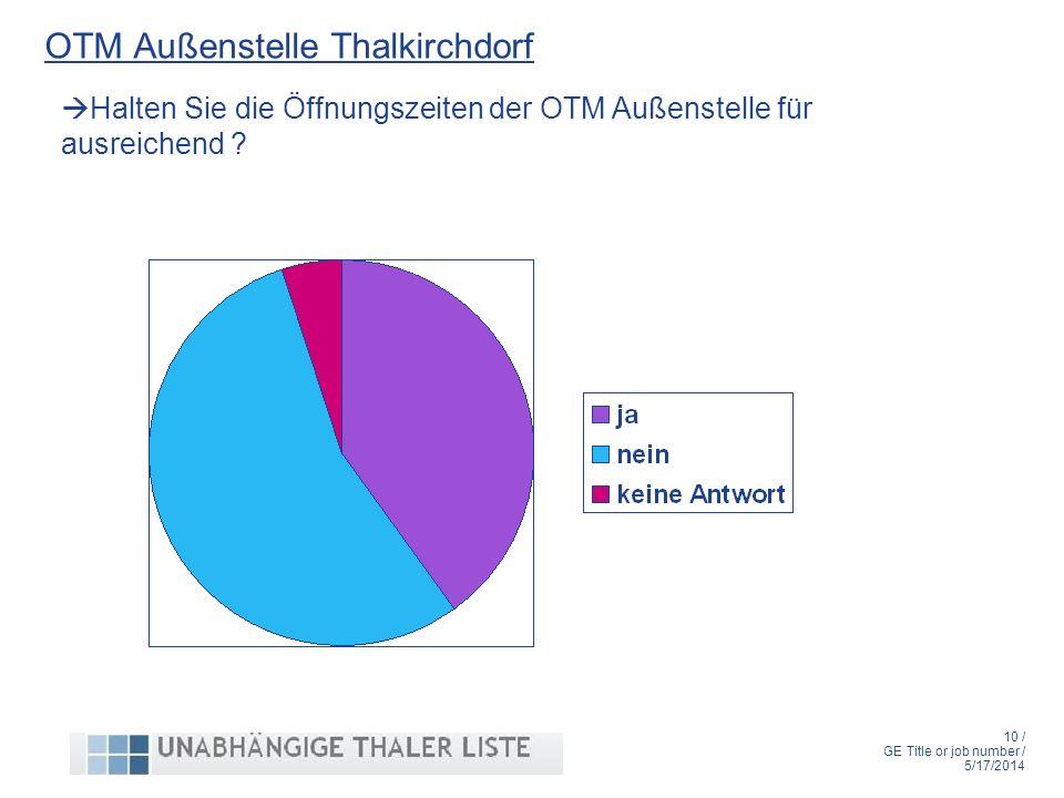 10 / GE Title or job number / 5/17/2014 OTM Außenstelle Thalkirchdorf Halten Sie die Öffnungszeiten der OTM Außenstelle für ausreichend