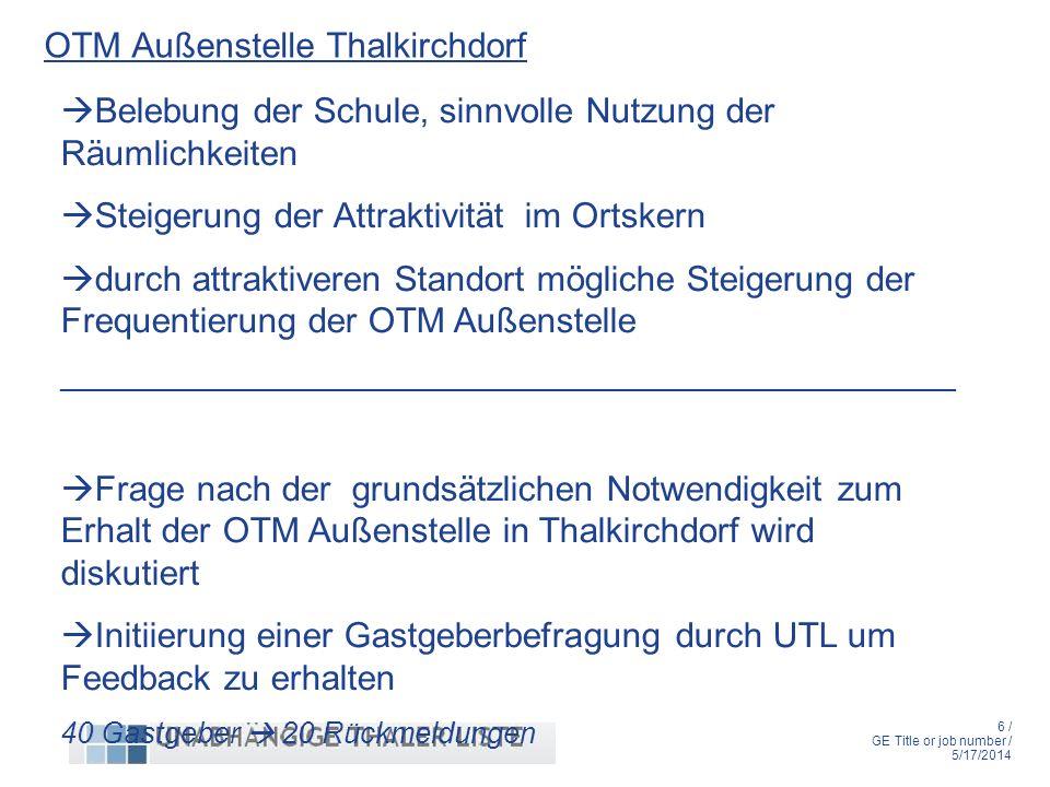 6 / GE Title or job number / 5/17/2014 OTM Außenstelle Thalkirchdorf Belebung der Schule, sinnvolle Nutzung der Räumlichkeiten Steigerung der Attraktivität im Ortskern durch attraktiveren Standort mögliche Steigerung der Frequentierung der OTM Außenstelle _______________________________________________________ Frage nach der grundsätzlichen Notwendigkeit zum Erhalt der OTM Außenstelle in Thalkirchdorf wird diskutiert Initiierung einer Gastgeberbefragung durch UTL um Feedback zu erhalten 40 Gastgeber 20 Rückmeldungen