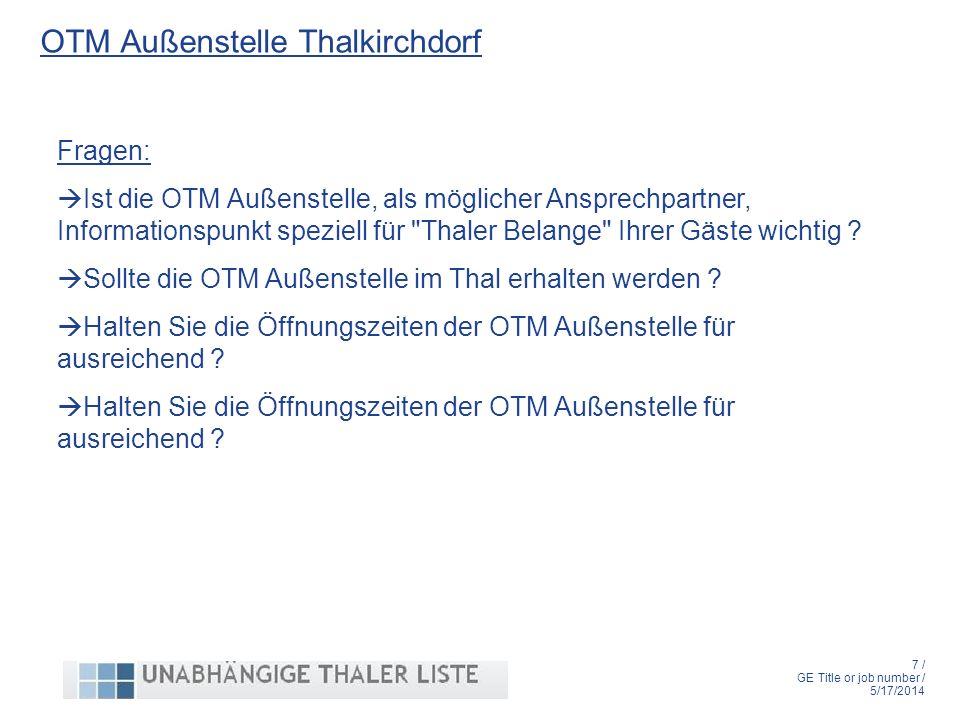 7 / GE Title or job number / 5/17/2014 OTM Außenstelle Thalkirchdorf Fragen: Ist die OTM Außenstelle, als möglicher Ansprechpartner, Informationspunkt speziell für Thaler Belange Ihrer Gäste wichtig .