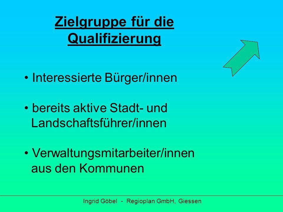 Voraussetzungen für die Qualifizierung Ingrid Göbel - Regioplan GmbH, Giessen Verbundenheit zu Wetterau / Vogelsberg kommunikativ Pioniergeist Flexibilität Spezifische Grundkenntnisse
