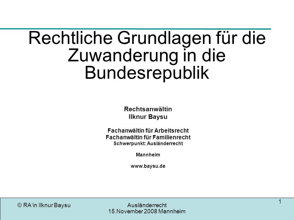 © RAin Ilknur BaysuAusländerrecht 15.November 2008 Mannheim 1 Rechtliche Grundlagen für die Zuwanderung in die Bundesrepublik Rechtsanwältin Ilknur Ba
