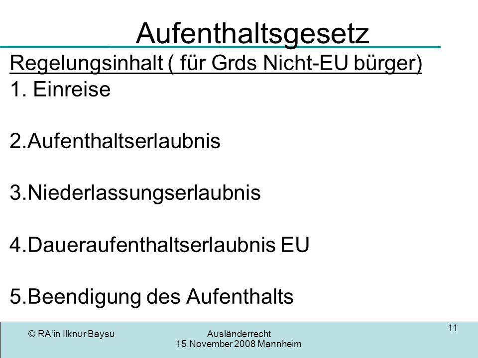 © RAin Ilknur BaysuAusländerrecht 15.November 2008 Mannheim 11 Aufenthaltsgesetz Regelungsinhalt ( für Grds Nicht-EU bürger) 1. Einreise 2.Aufenthalts