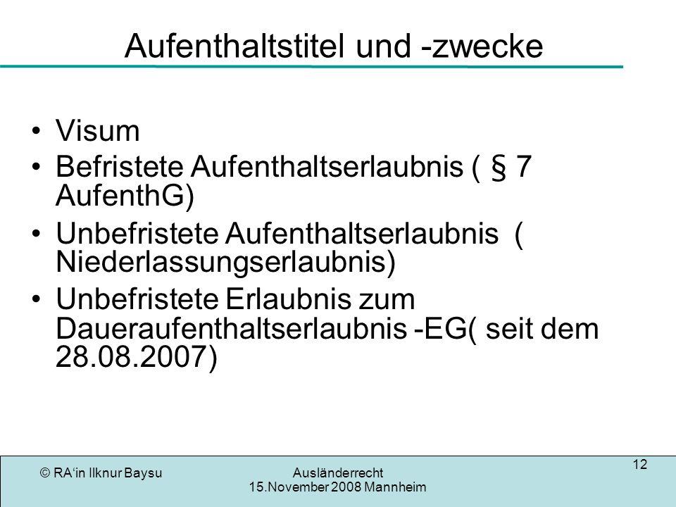 © RAin Ilknur BaysuAusländerrecht 15.November 2008 Mannheim 12 Aufenthaltstitel und -zwecke Visum Befristete Aufenthaltserlaubnis ( § 7 AufenthG) Unbe