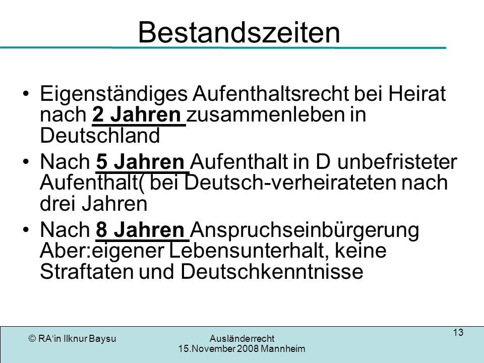 © RAin Ilknur BaysuAusländerrecht 15.November 2008 Mannheim 13 Bestandszeiten Eigenständiges Aufenthaltsrecht bei Heirat nach 2 Jahren zusammenleben i