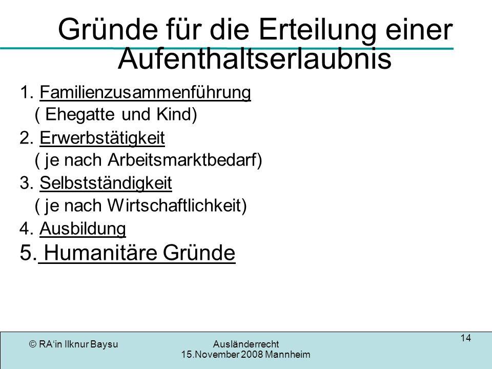 © RAin Ilknur BaysuAusländerrecht 15.November 2008 Mannheim 14 Gründe für die Erteilung einer Aufenthaltserlaubnis 1. Familienzusammenführung ( Ehegat