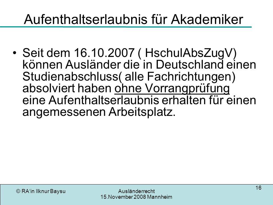 © RAin Ilknur BaysuAusländerrecht 15.November 2008 Mannheim 16 Aufenthaltserlaubnis für Akademiker Seit dem 16.10.2007 ( HschulAbsZugV) können Ausländ
