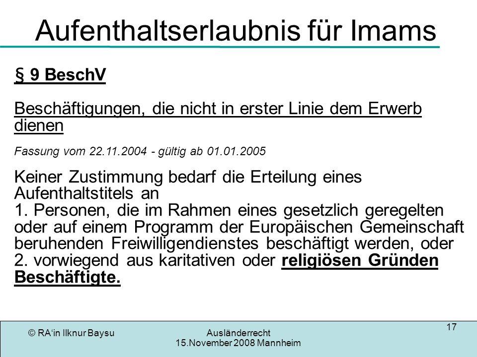 © RAin Ilknur BaysuAusländerrecht 15.November 2008 Mannheim 17 Aufenthaltserlaubnis für Imams § 9 Beschäftigungen, die nicht in erster Linie dem Erwer