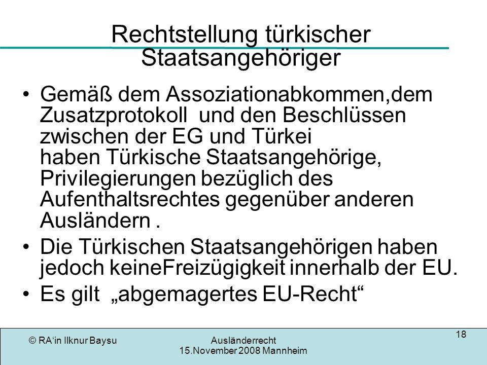 © RAin Ilknur BaysuAusländerrecht 15.November 2008 Mannheim 18 Rechtstellung türkischer Staatsangehöriger Gemäß dem Assoziationabkommen,dem Zusatzprot
