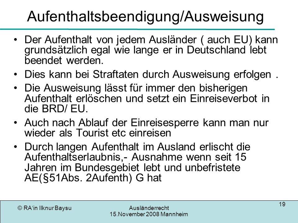 © RAin Ilknur BaysuAusländerrecht 15.November 2008 Mannheim 19 Aufenthaltsbeendigung/Ausweisung Der Aufenthalt von jedem Ausländer ( auch EU) kann gru