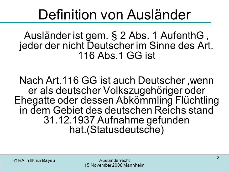 © RAin Ilknur BaysuAusländerrecht 15.November 2008 Mannheim 2 Definition von Ausländer Ausländer ist gem. § 2 Abs. 1 AufenthG, jeder der nicht Deutsch