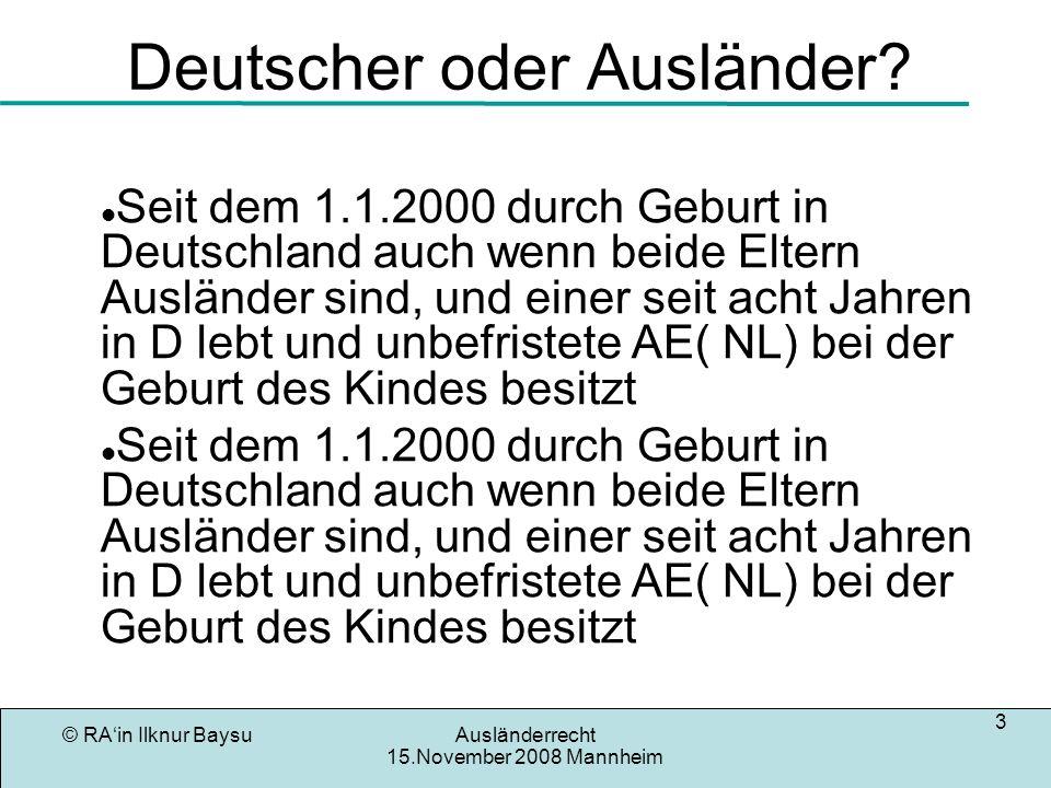 © RAin Ilknur BaysuAusländerrecht 15.November 2008 Mannheim 3 Deutscher oder Ausländer? Seit dem 1.1.2000 durch Geburt in Deutschland auch wenn beide