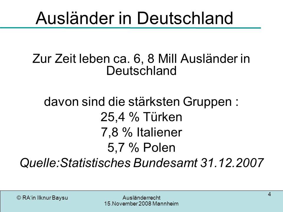 © RAin Ilknur BaysuAusländerrecht 15.November 2008 Mannheim 4 Ausländer in Deutschland Zur Zeit leben ca. 6, 8 Mill Ausländer in Deutschland davon sin