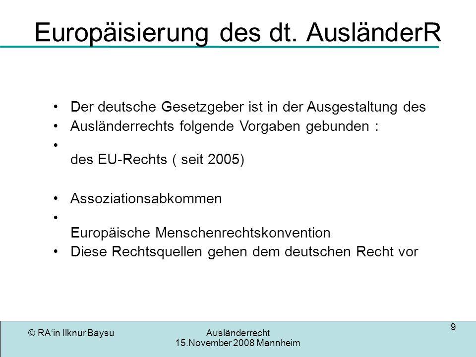 © RAin Ilknur BaysuAusländerrecht 15.November 2008 Mannheim 9 Europäisierung des dt. AusländerR enrechtskonvention Der deutsche Gesetzgeber ist in der