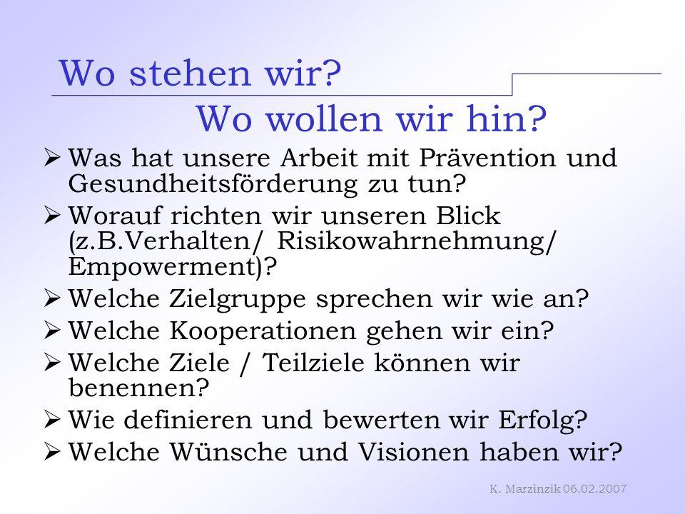K. Marzinzik 06.02.2007 Wo stehen wir? Wo wollen wir hin? Was hat unsere Arbeit mit Prävention und Gesundheitsförderung zu tun? Worauf richten wir uns