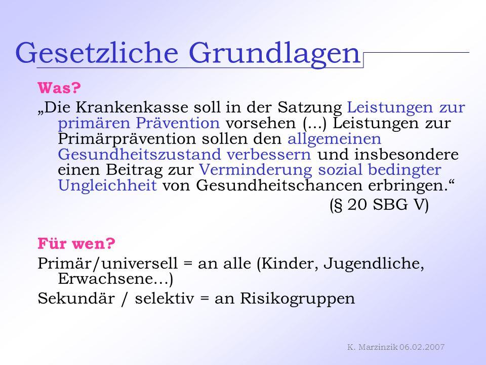 K. Marzinzik 06.02.2007 Gesetzliche Grundlagen Was? Die Krankenkasse soll in der Satzung Leistungen zur primären Prävention vorsehen (...) Leistungen