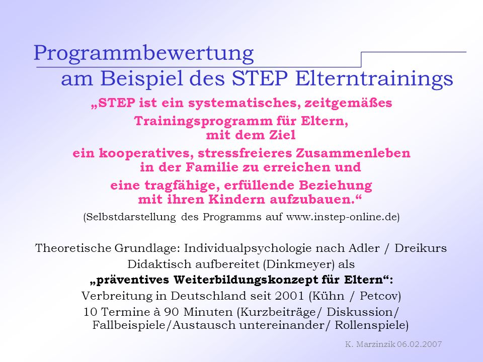 K. Marzinzik 06.02.2007 Programmbewertung am Beispiel des STEP Elterntrainings STEP ist ein systematisches, zeitgemäßes Trainingsprogramm für Eltern,