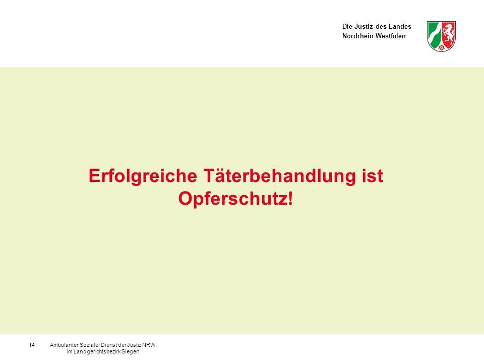 Die Justiz des Landes Nordrhein-Westfalen Ambulanter Sozialer Dienst der Justiz NRW im Landgerichtsbezirk Siegen 14 Erfolgreiche Täterbehandlung ist O