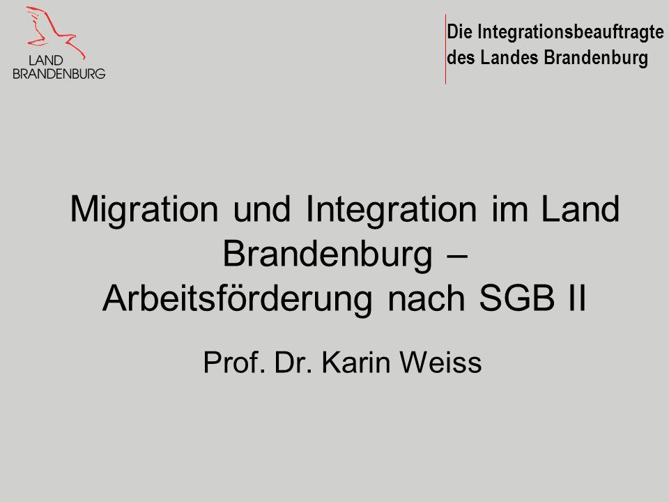 Die Integrationsbeauftragte des Landes Brandenburg Migration und Integration im Land Brandenburg – Arbeitsförderung nach SGB II Prof. Dr. Karin Weiss
