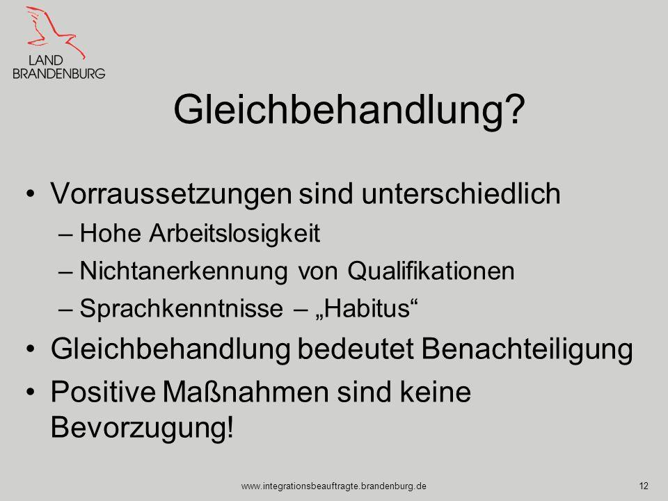 www.integrationsbeauftragte.brandenburg.de12 Gleichbehandlung? Vorraussetzungen sind unterschiedlich –Hohe Arbeitslosigkeit –Nichtanerkennung von Qual