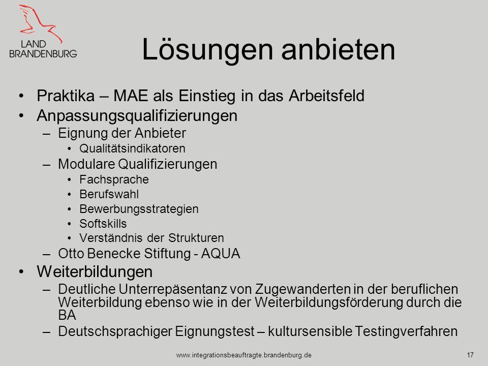 www.integrationsbeauftragte.brandenburg.de17 Lösungen anbieten Praktika – MAE als Einstieg in das Arbeitsfeld Anpassungsqualifizierungen –Eignung der