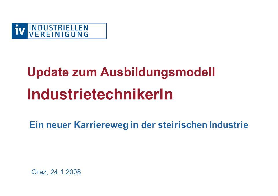 Graz, 24.1.2008 Update zum Ausbildungsmodell IndustrietechnikerIn Ein neuer Karriereweg in der steirischen Industrie