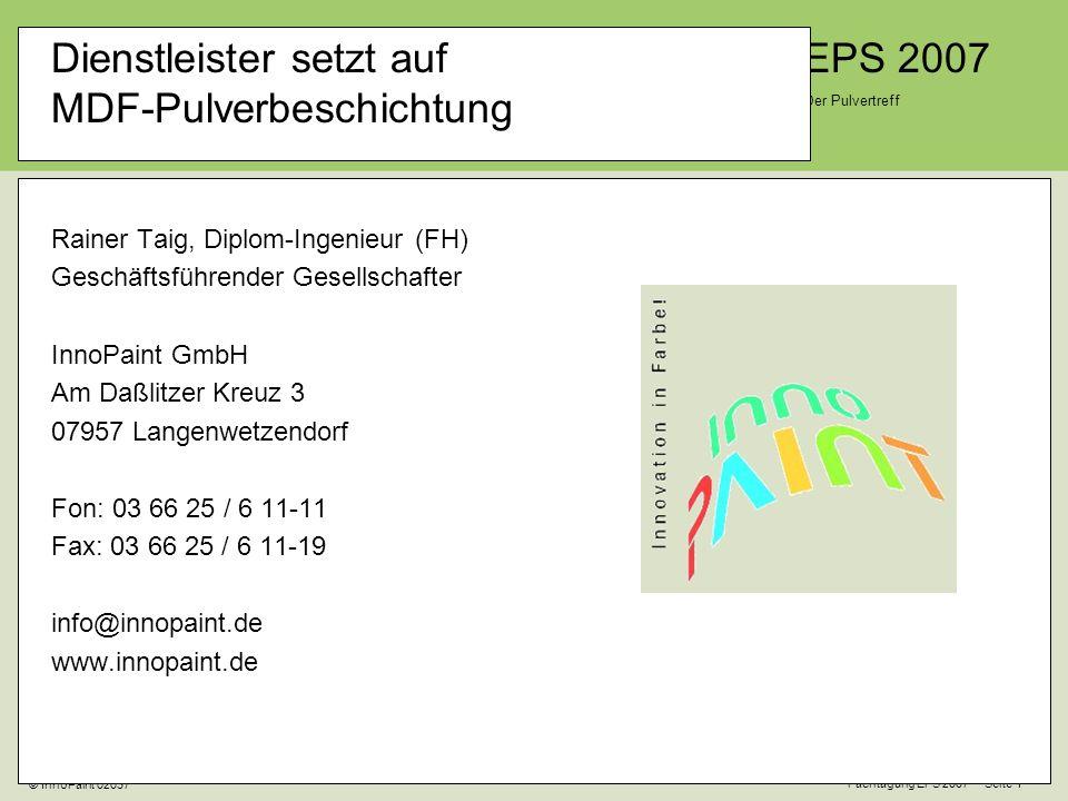EPS 2007 Der Pulvertreff Fachtagung EPS 2007 Seite 1 © InnoPaint 02037 Dienstleister setzt auf MDF-Pulverbeschichtung Rainer Taig, Diplom-Ingenieur (FH) Geschäftsführender Gesellschafter InnoPaint GmbH Am Daßlitzer Kreuz 3 07957 Langenwetzendorf Fon: 03 66 25 / 6 11-11 Fax: 03 66 25 / 6 11-19 info@innopaint.de www.innopaint.de