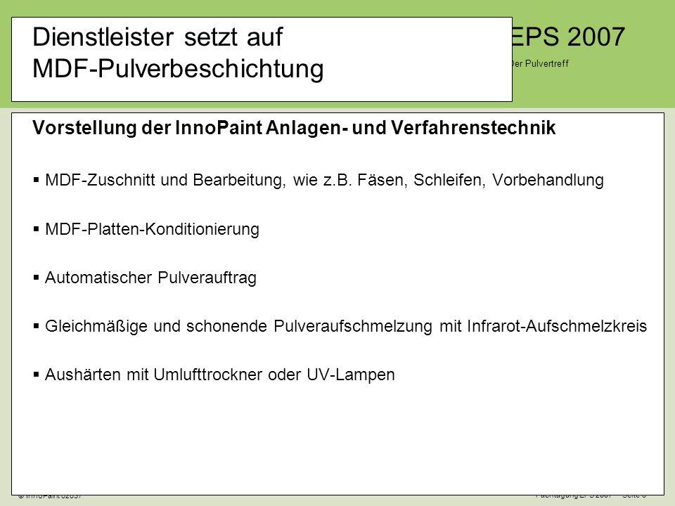 EPS 2007 Der Pulvertreff Fachtagung EPS 2007 Seite 6 © InnoPaint 02037 Dienstleister setzt auf MDF-Pulverbeschichtung Vorstellung der InnoPaint Anlagen- und Verfahrenstechnik MDF-Zuschnitt und Bearbeitung, wie z.B.