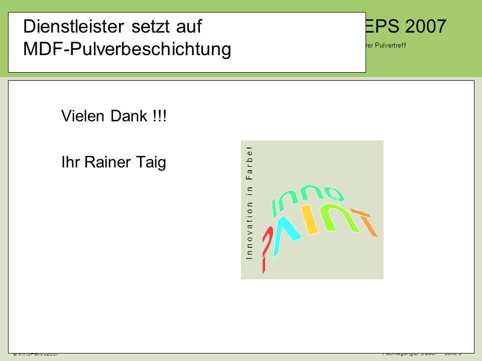 EPS 2007 Der Pulvertreff Fachtagung EPS 2007 Seite 9 © InnoPaint 02037 Dienstleister setzt auf MDF-Pulverbeschichtung Vielen Dank !!.