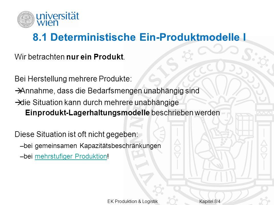 8.1 Deterministische Ein-Produktmodelle I Wir betrachten nur ein Produkt. Bei Herstellung mehrere Produkte: Annahme, dass die Bedarfsmengen unabhängig