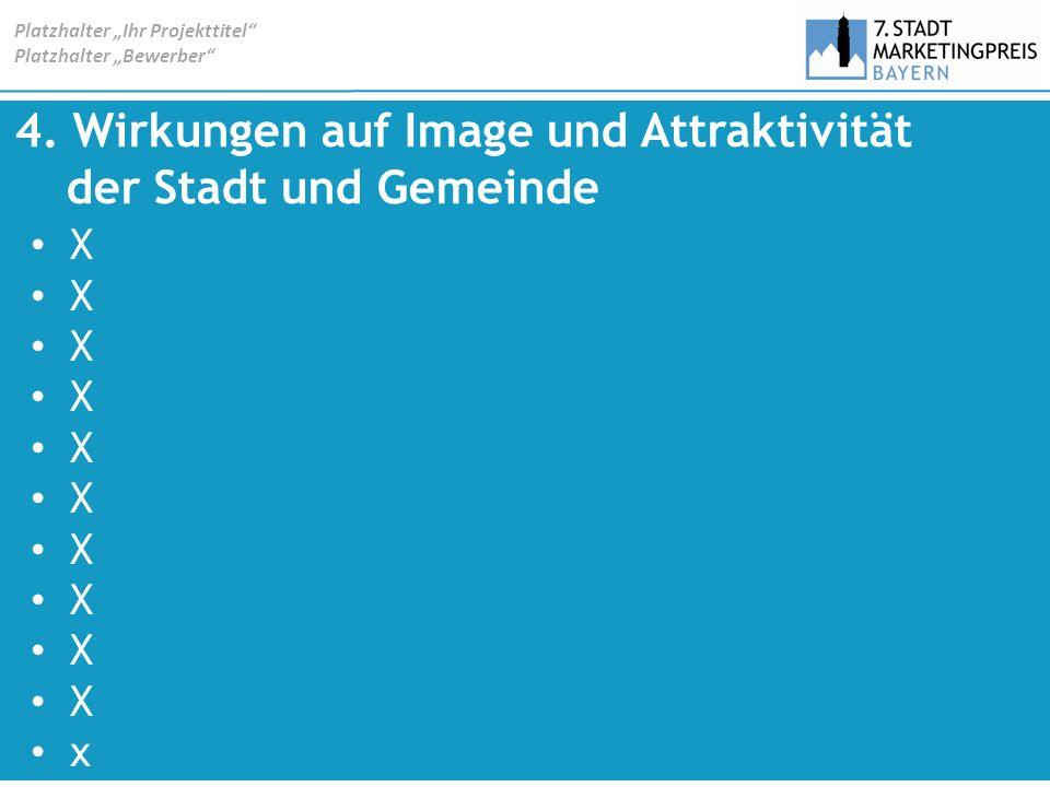 4. Wirkungen auf Image und Attraktivität der Stadt und Gemeinde X x Platzhalter Ihr Projekttitel Platzhalter Bewerber