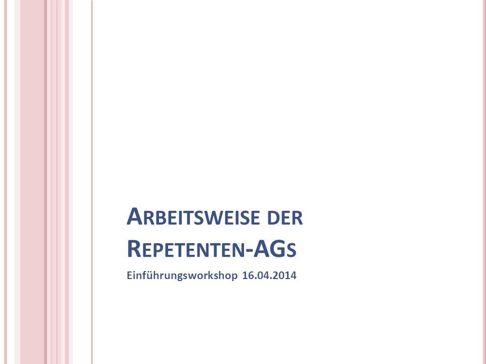 A RBEITSWEISE DER R EPETENTEN -AG S Einführungsworkshop 16.04.2014