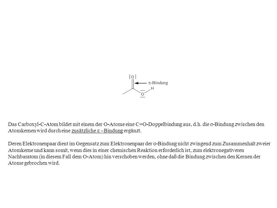 Das Carboxyl-C-Atom bildet mit einem der O-Atome eine C=O-Doppelbindung aus, d.h. die σ -Bindung zwischen den Atomkernen wird durch eine zusätzliche π