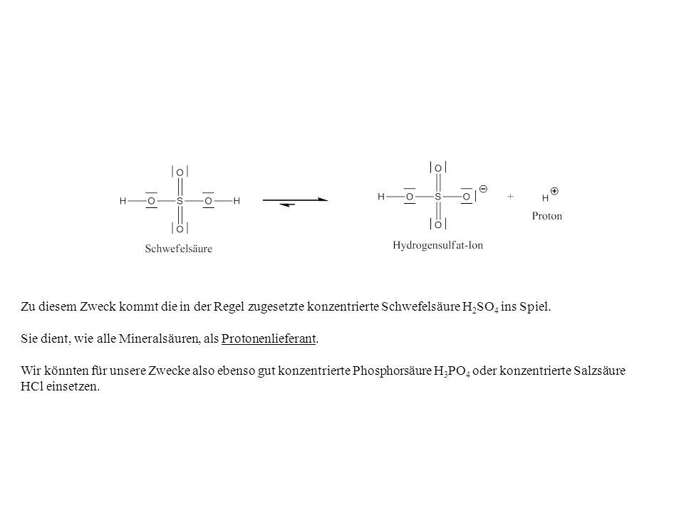 Zu diesem Zweck kommt die in der Regel zugesetzte konzentrierte Schwefelsäure H 2 SO 4 ins Spiel. Sie dient, wie alle Mineralsäuren, als Protonenliefe
