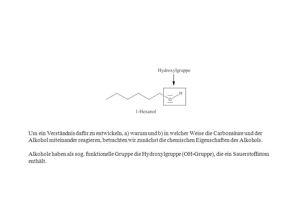 Um ein Verständnis dafür zu entwickeln, a) warum und b) in welcher Weise die Carbonsäure und der Alkohol miteinander reagieren, betrachten wir zunächs