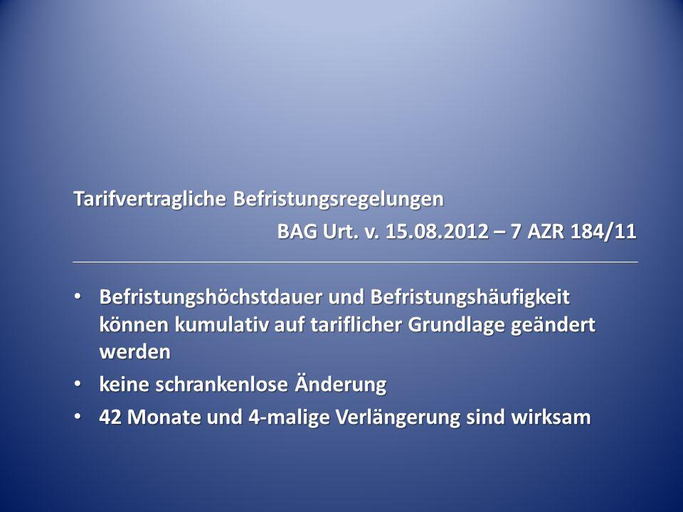 Tarifvertragliche Befristungsregelungen BAG Urt. v. 15.08.2012 – 7 AZR 184/11 Befristungshöchstdauer und Befristungshäufigkeit können kumulativ auf ta